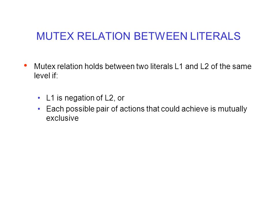 MUTEX RELATION BETWEEN LITERALS Mutex relation holds between two literals L1 and L2 of the same level if: L1 is negation of L2, or Each possible pair of actions that could achieve is mutually exclusive