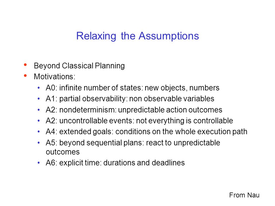 Relaxing the Assumptions Beyond Classical Planning Motivations: A0: infinite number of states: new objects, numbers A1: partial observability: non observable variables A2: nondeterminism: unpredictable action outcomes A2: uncontrollable events: not everything is controllable A4: extended goals: conditions on the whole execution path A5: beyond sequential plans: react to unpredictable outcomes A6: explicit time: durations and deadlines From Nau