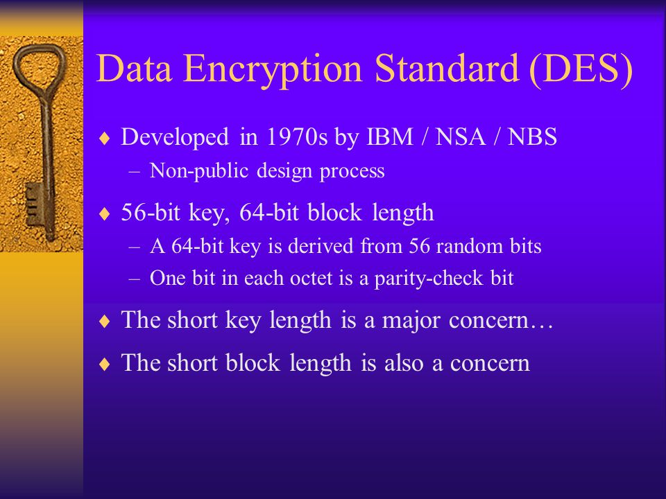 Data Encryption Standard (DES)  Developed in 1970s by IBM / NSA / NBS –Non-public design process  56-bit key, 64-bit block length –A 64-bit key is derived from 56 random bits –One bit in each octet is a parity-check bit  The short key length is a major concern…  The short block length is also a concern