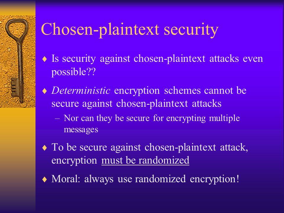 Chosen-plaintext security  Is security against chosen-plaintext attacks even possible??  Deterministic encryption schemes cannot be secure against c