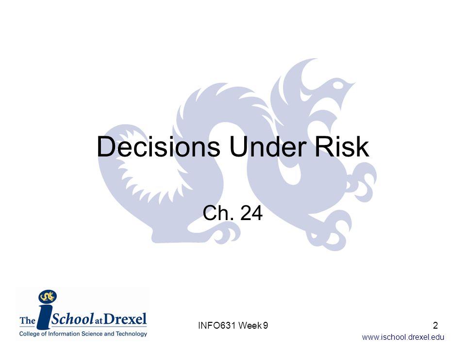 www.ischool.drexel.edu Decisions Under Risk Ch. 24 INFO631 Week 92