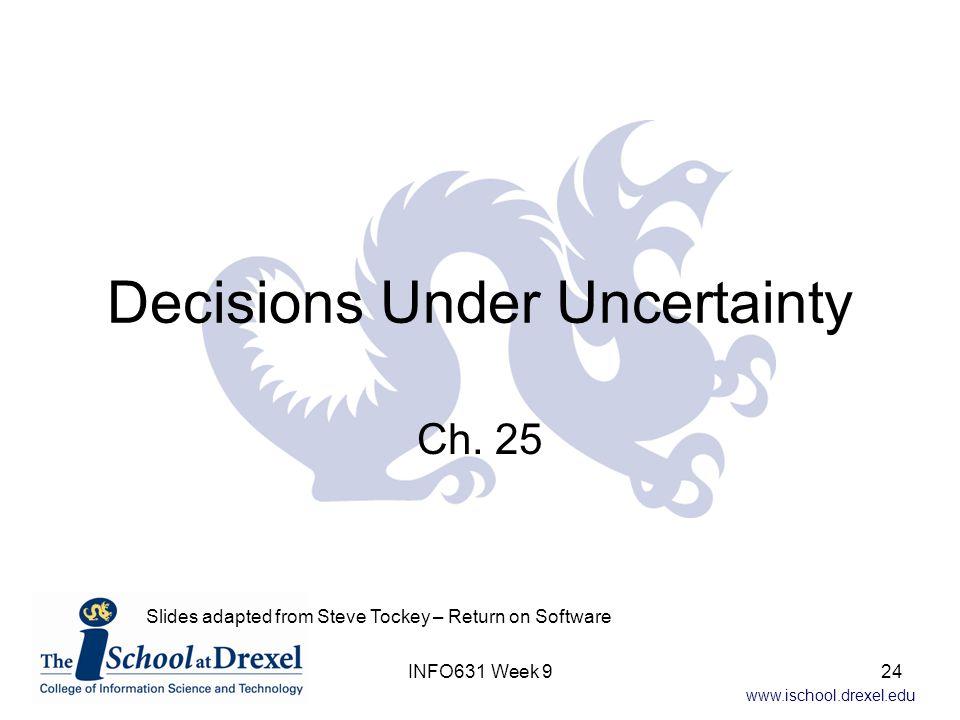 www.ischool.drexel.edu Decisions Under Uncertainty Ch. 25 INFO631 Week 9 Slides adapted from Steve Tockey – Return on Software 24
