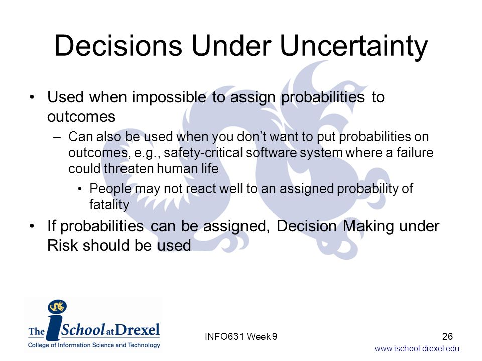 www.ischool.drexel.edu Decisions Under Uncertainty Used when impossible to assign probabilities to outcomes –Can also be used when you don't want to p