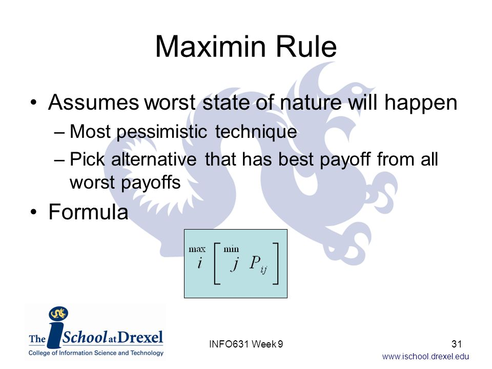 www.ischool.drexel.edu Maximin Rule Assumes worst state of nature will happen –Most pessimistic technique –Pick alternative that has best payoff from