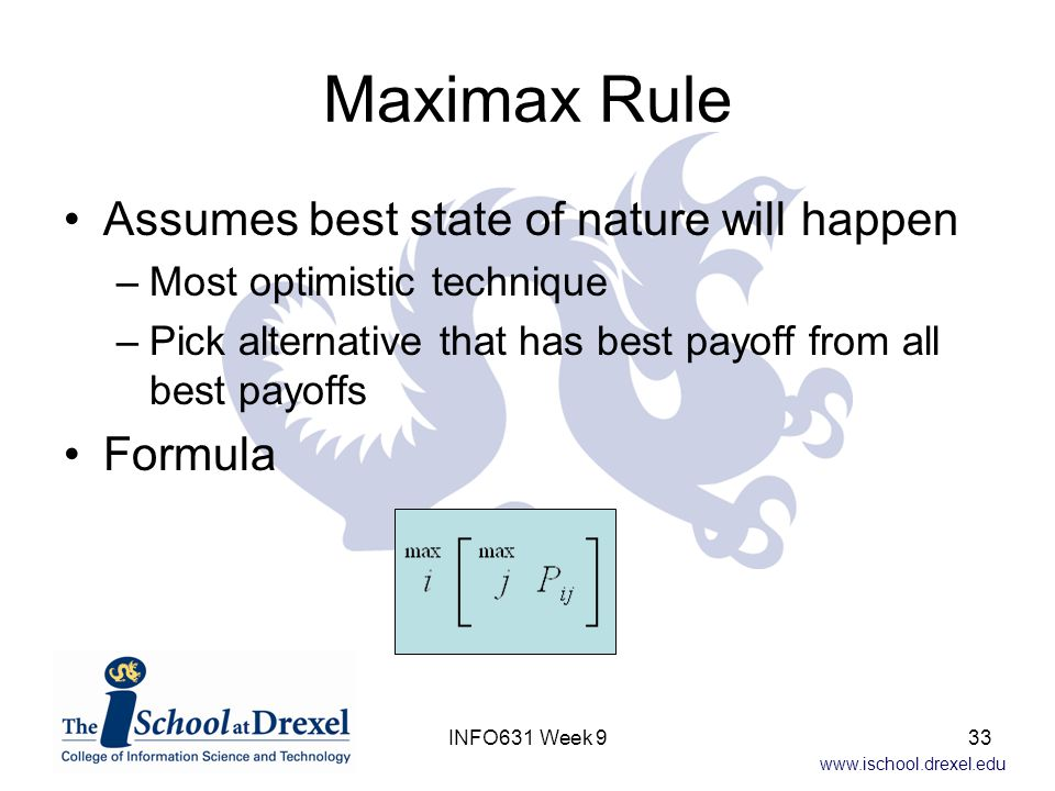 www.ischool.drexel.edu Maximax Rule Assumes best state of nature will happen –Most optimistic technique –Pick alternative that has best payoff from al