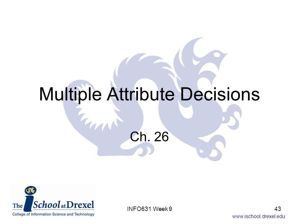www.ischool.drexel.edu Multiple Attribute Decisions Ch. 26 INFO631 Week 943