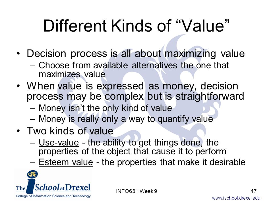 """www.ischool.drexel.edu Different Kinds of """"Value"""" Decision process is all about maximizing value –Choose from available alternatives the one that maxi"""