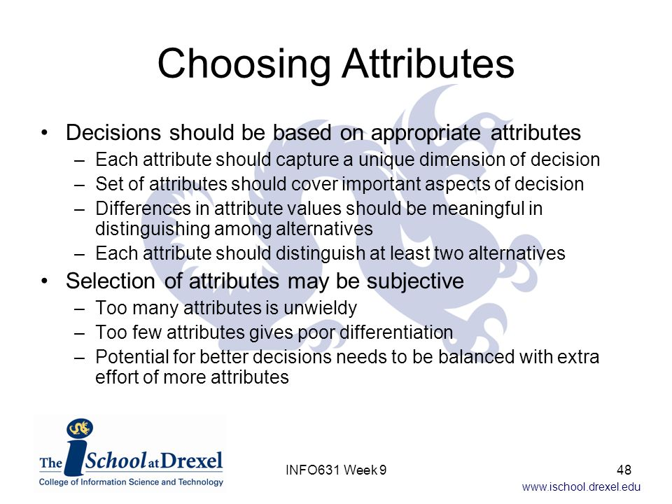 www.ischool.drexel.edu Choosing Attributes Decisions should be based on appropriate attributes –Each attribute should capture a unique dimension of de