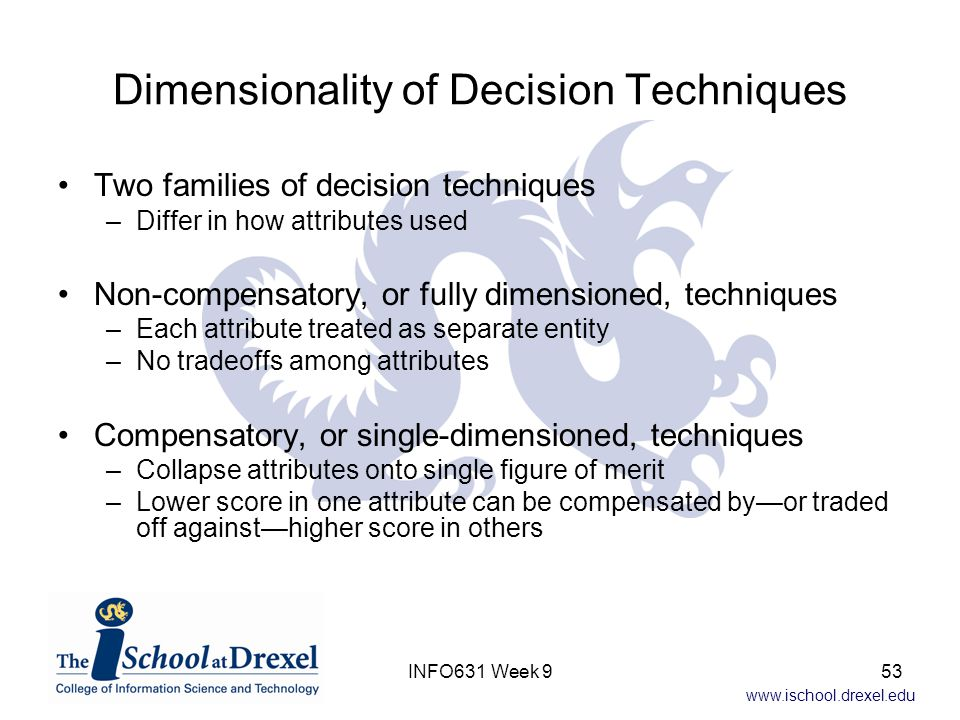 www.ischool.drexel.edu Dimensionality of Decision Techniques Two families of decision techniques –Differ in how attributes used Non-compensatory, or f