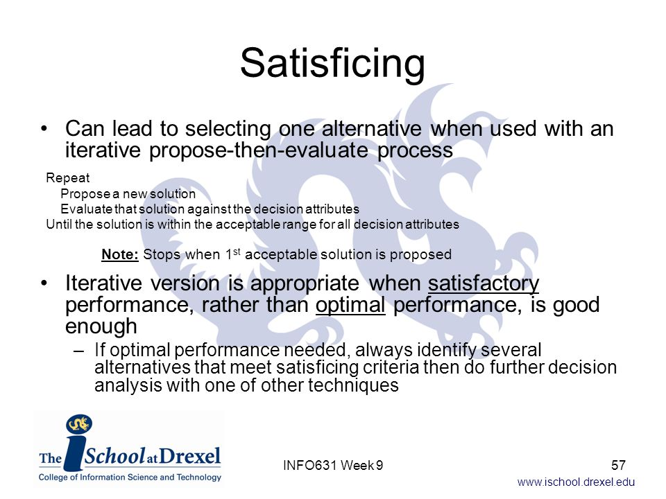 www.ischool.drexel.edu Satisficing Can lead to selecting one alternative when used with an iterative propose-then-evaluate process Iterative version i