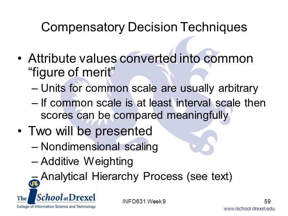 """www.ischool.drexel.edu Compensatory Decision Techniques Attribute values converted into common """"figure of merit"""" –Units for common scale are usually a"""