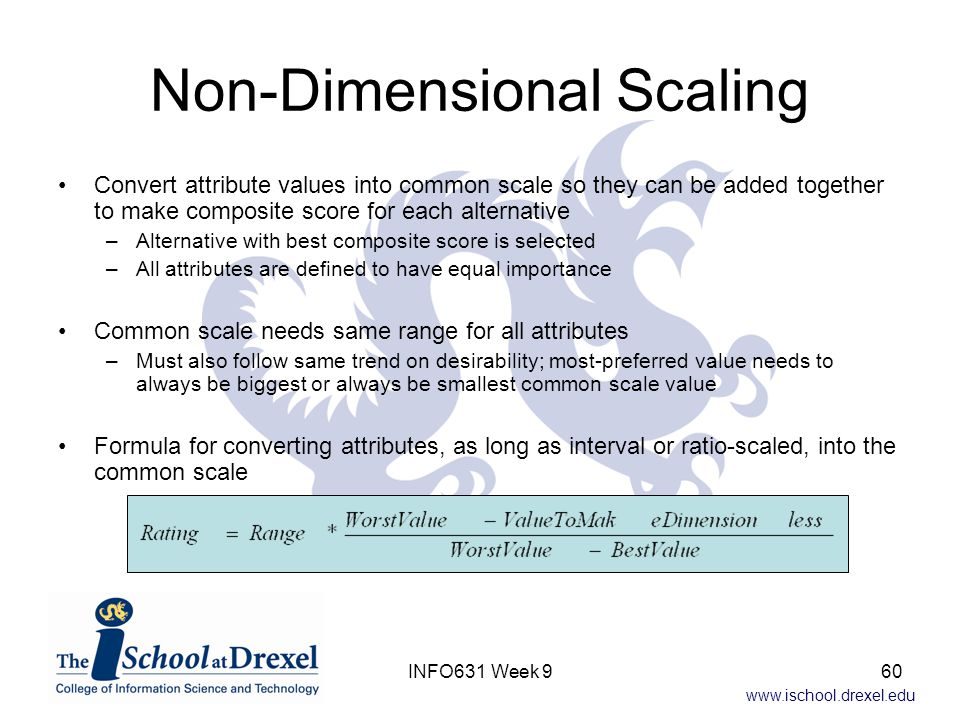 www.ischool.drexel.edu Non-Dimensional Scaling Convert attribute values into common scale so they can be added together to make composite score for ea