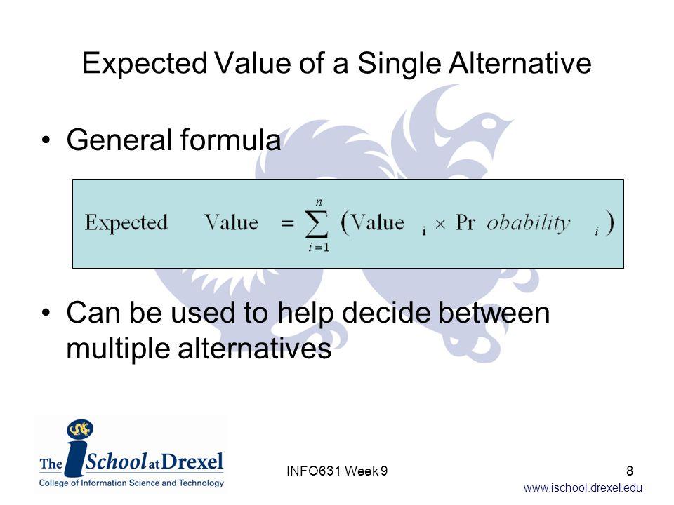 www.ischool.drexel.edu Expected Value of a Single Alternative General formula Can be used to help decide between multiple alternatives 8INFO631 Week 9