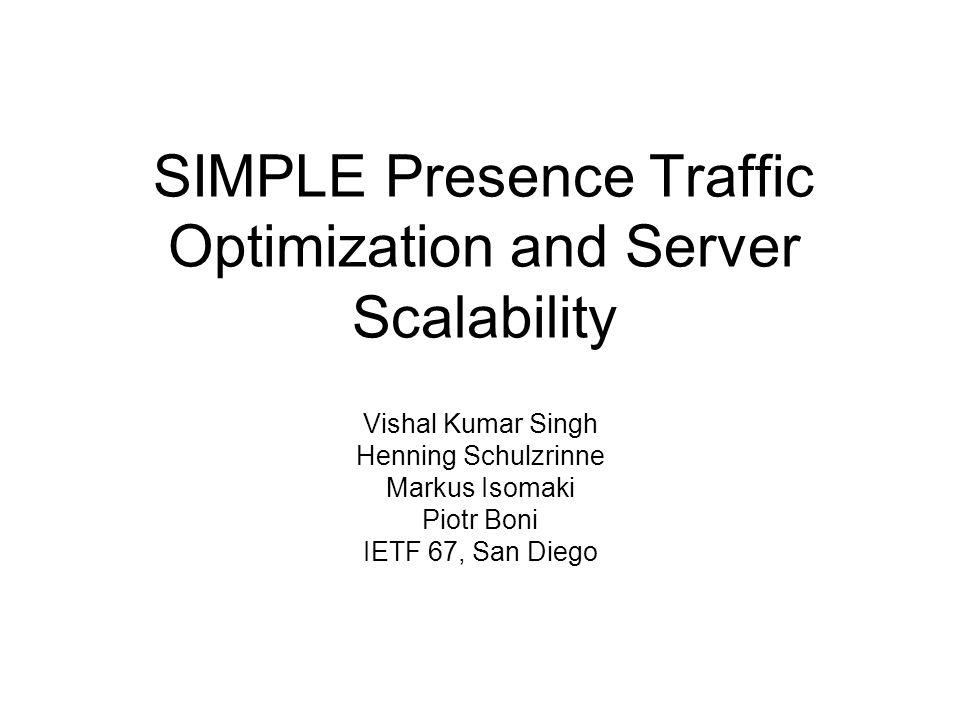 SIMPLE Presence Traffic Optimization and Server Scalability Vishal Kumar Singh Henning Schulzrinne Markus Isomaki Piotr Boni IETF 67, San Diego