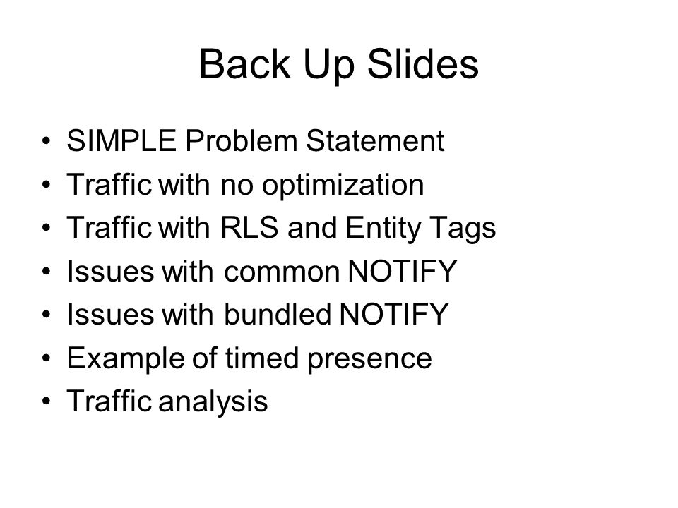 Back Up Slides SIMPLE Problem Statement Traffic with no optimization Traffic with RLS and Entity Tags Issues with common NOTIFY Issues with bundled NO