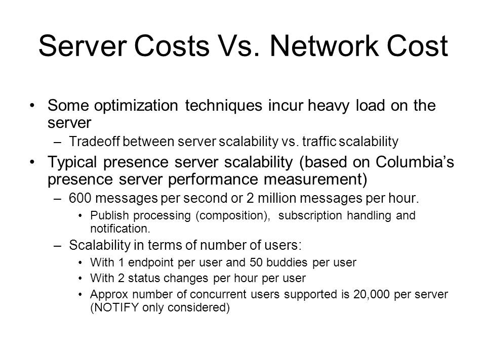 Server Costs Vs. Network Cost Some optimization techniques incur heavy load on the server –Tradeoff between server scalability vs. traffic scalability