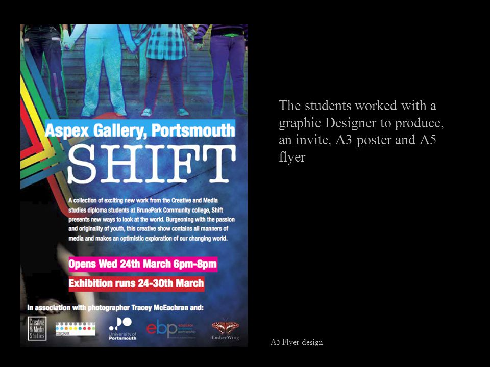 The students worked with a graphic Designer to produce, an invite, A3 poster and A5 flyer A5 Flyer design