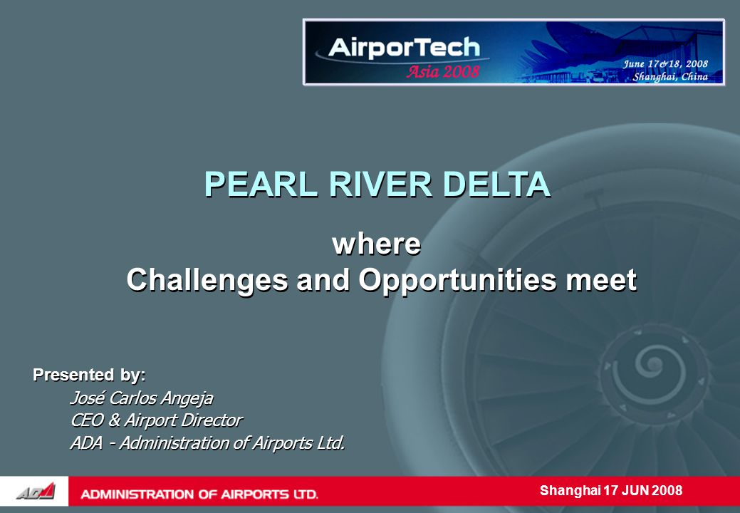 Shanghai 17 JUN 2008 PEARL RIVER DELTA where Challenges and Opportunities meet Presented by: José Carlos Angeja CEO & Airport Director ADA - Administration of Airports Ltd.