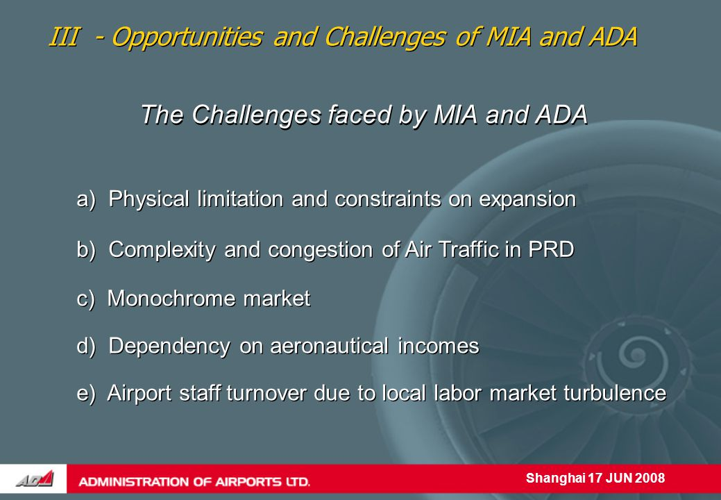 Shanghai 17 JUN 2008 The Challenges faced by MIA and ADA a) Physical limitation and constraints on expansion III - Opportunities and Challenges of MIA and ADA e) Airport staff turnover due to local labor market turbulence d) Dependency on aeronautical incomes c) Monochrome market b) Complexity and congestion of Air Traffic in PRD