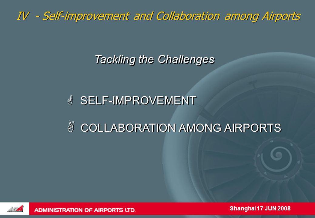 Shanghai 17 JUN 2008 Tackling the Challenges  SELF-IMPROVEMENT IV - Self-improvement and Collaboration among Airports  COLLABORATION AMONG AIRPORTS