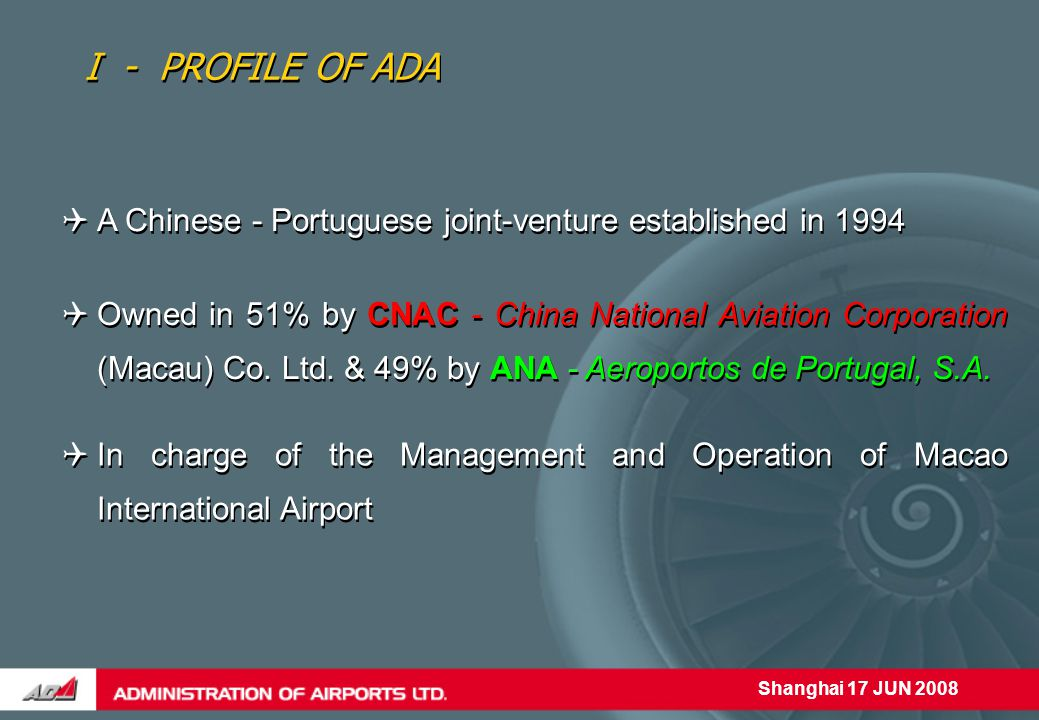 Shanghai 17 JUN 2008  In charge of the Management and Operation of Macao International Airport I - PROFILE OF ADA  A Chinese - Portuguese joint-venture established in 1994  Owned in 51% by CNAC - China National Aviation Corporation (Macau) Co.