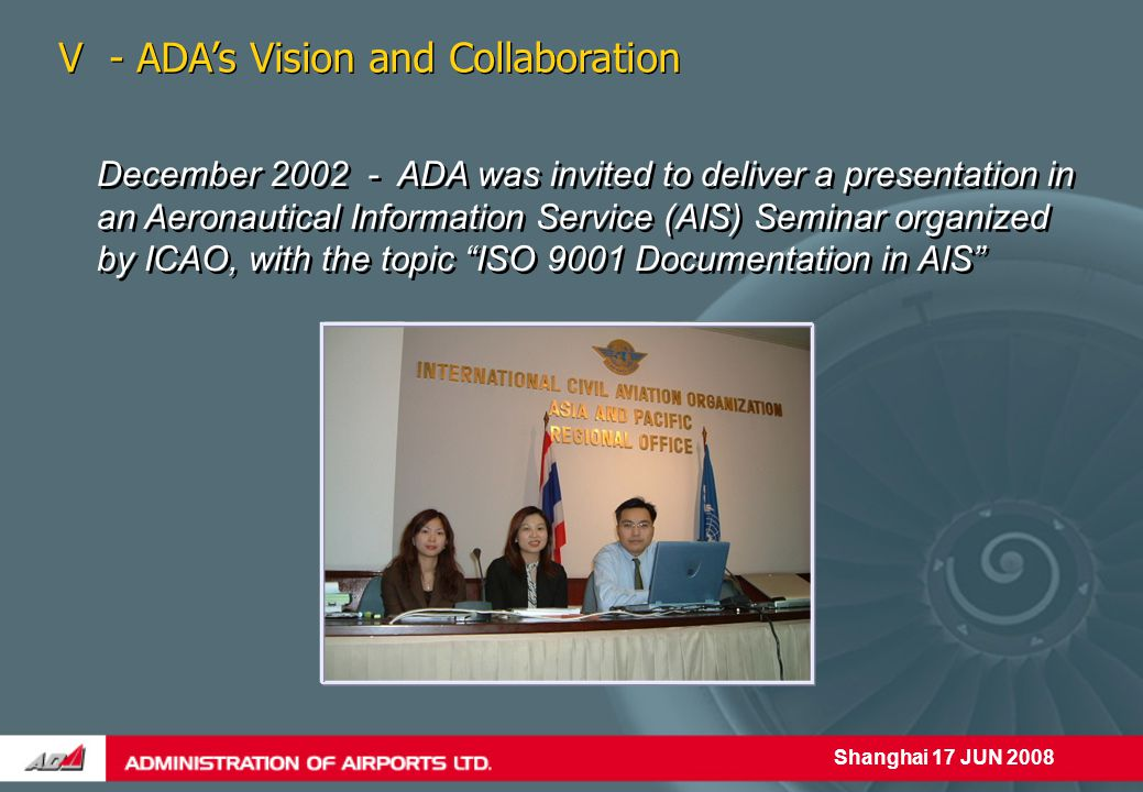 Shanghai 17 JUN 2008 December 2002 - ADA was invited to deliver a presentation in an Aeronautical Information Service (AIS) Seminar organized by ICAO, with the topic ISO 9001 Documentation in AIS V - ADA's Vision and Collaboration