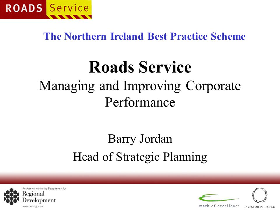 Roads Service Managing and Improving Corporate Performance Barry Jordan Head of Strategic Planning The Northern Ireland Best Practice Scheme