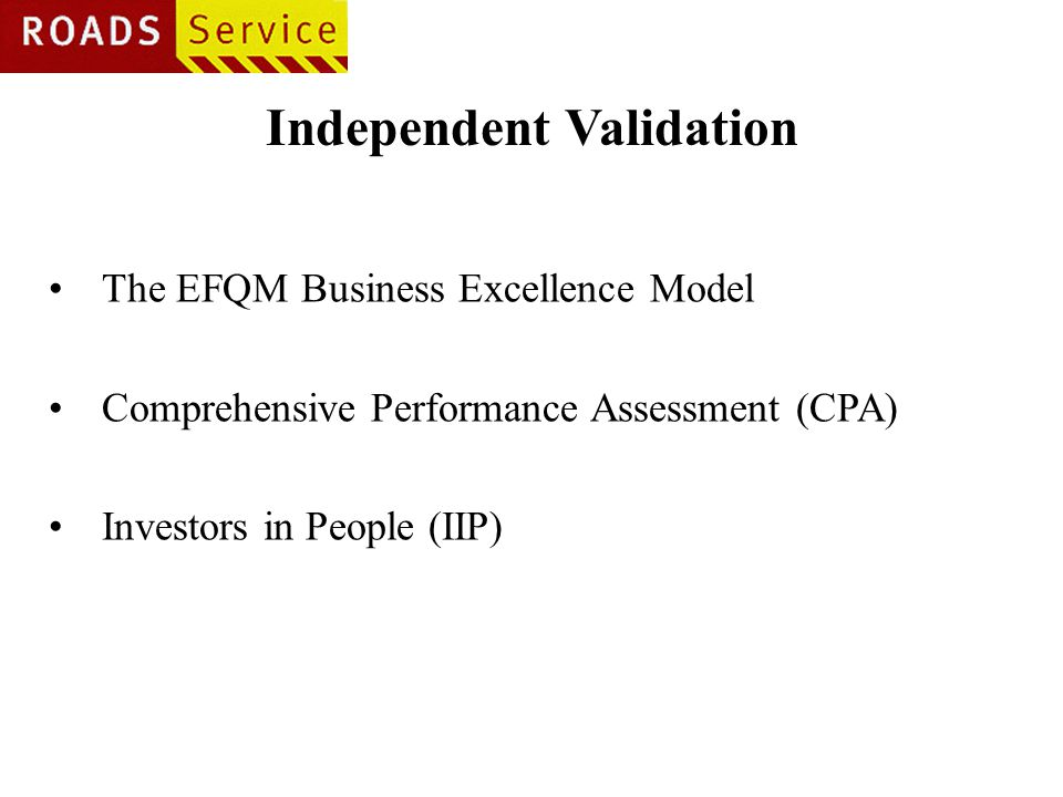 Independent Validation The EFQM Business Excellence Model Comprehensive Performance Assessment (CPA) Investors in People (IIP)