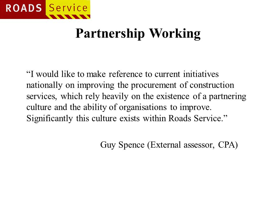 Partnership Working I would like to make reference to current initiatives nationally on improving the procurement of construction services, which rely heavily on the existence of a partnering culture and the ability of organisations to improve.