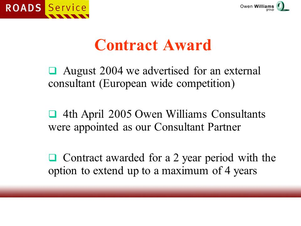 Contract Award  August 2004 we advertised for an external consultant (European wide competition)  4th April 2005 Owen Williams Consultants were appointed as our Consultant Partner  Contract awarded for a 2 year period with the option to extend up to a maximum of 4 years
