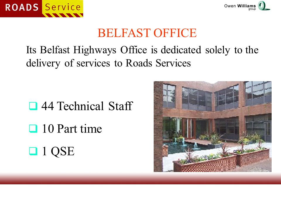 BELFAST OFFICE Its Belfast Highways Office is dedicated solely to the delivery of services to Roads Services  44 Technical Staff  10 Part time  1 QSE