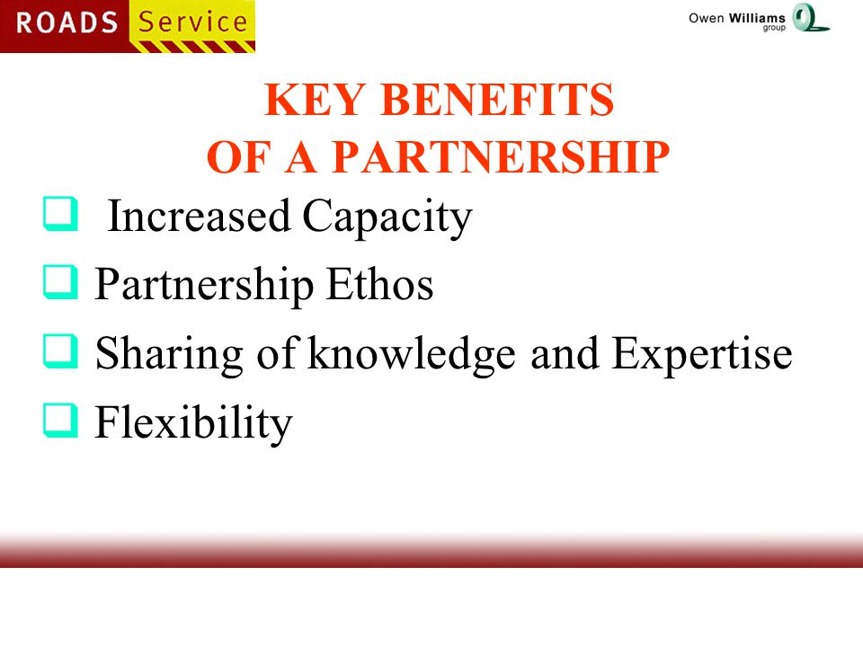 KEY BENEFITS OF A PARTNERSHIP  Increased Capacity  Partnership Ethos  Sharing of knowledge and Expertise  Flexibility