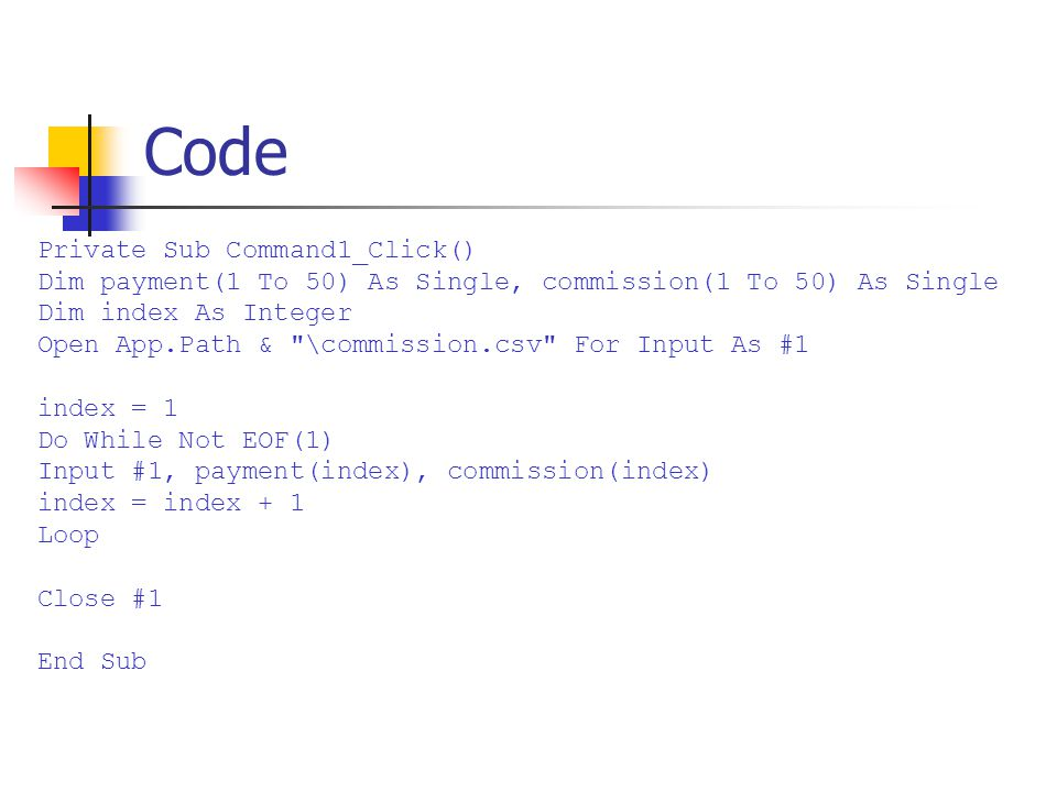 Code Private Sub Command1_Click() Dim payment(1 To 50) As Single, commission(1 To 50) As Single Dim index As Integer Open App.Path & \commission.csv For Input As #1 index = 1 Do While Not EOF(1) Input #1, payment(index), commission(index) index = index + 1 Loop Close #1 End Sub
