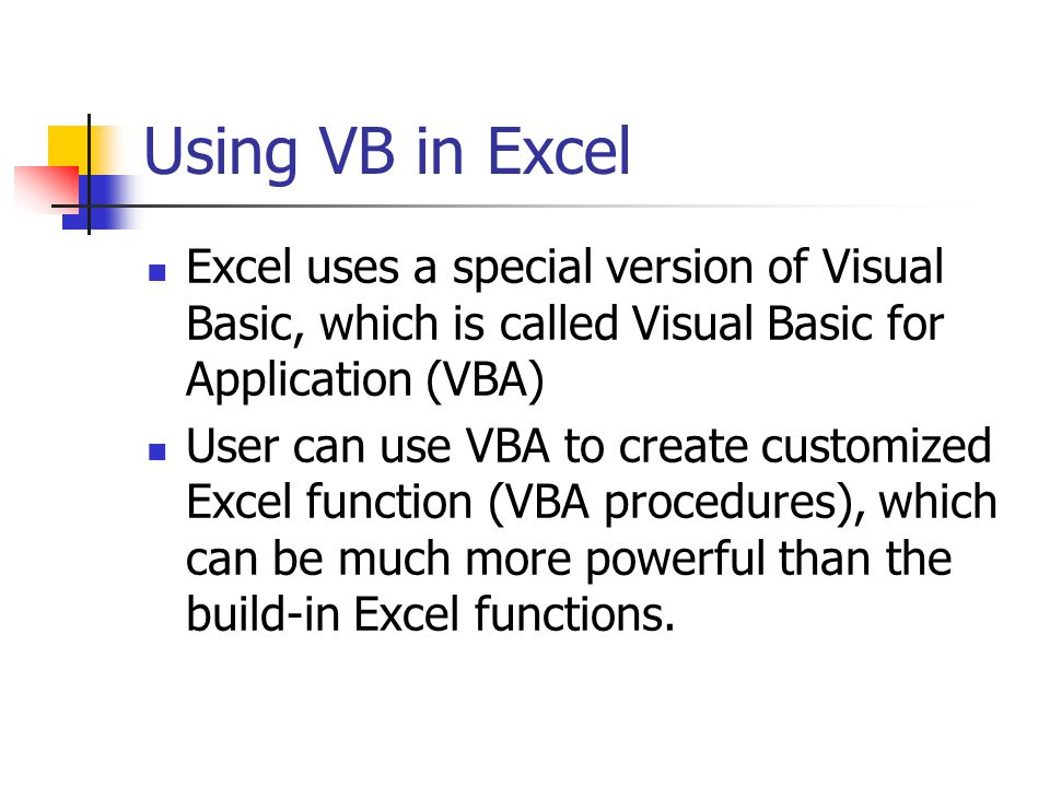 Using VB in Excel Excel uses a special version of Visual Basic, which is called Visual Basic for Application (VBA) User can use VBA to create customized Excel function (VBA procedures), which can be much more powerful than the build-in Excel functions.