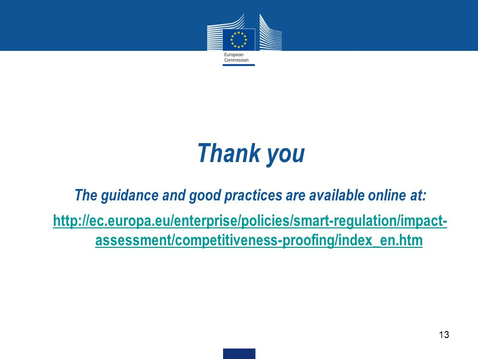 13 Thank you The guidance and good practices are available online at: http://ec.europa.eu/enterprise/policies/smart-regulation/impact- assessment/competitiveness-proofing/index_en.htm