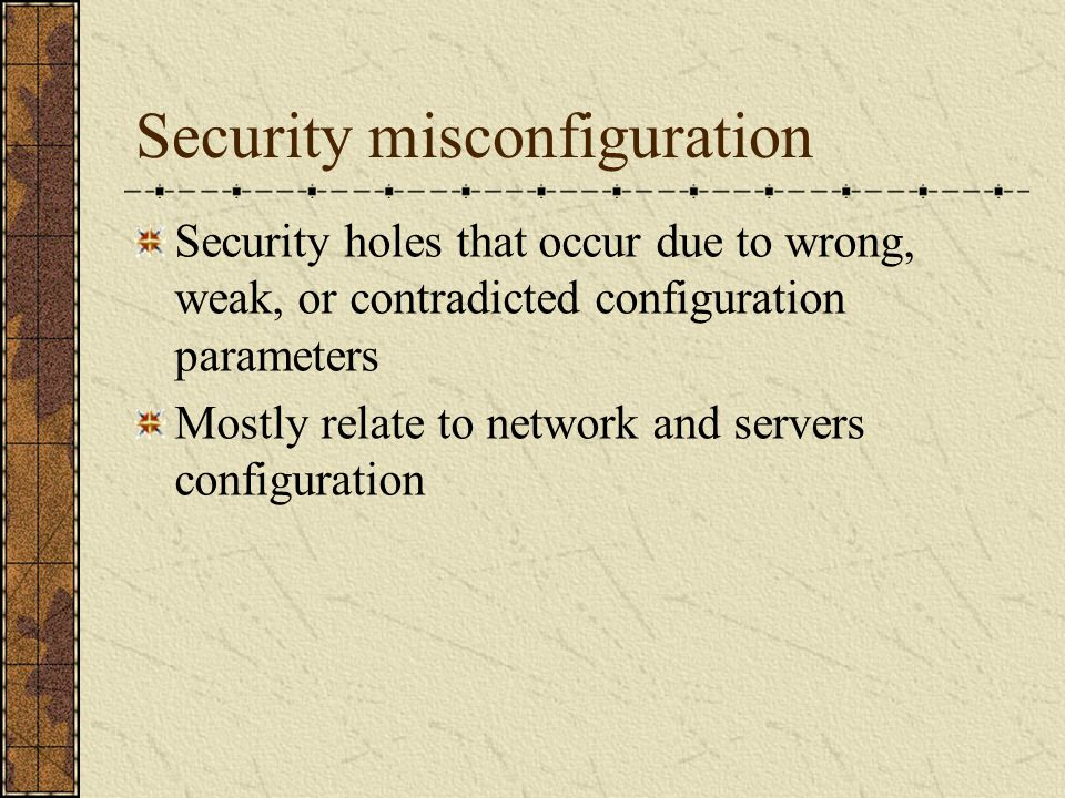 Security misconfiguration Security holes that occur due to wrong, weak, or contradicted configuration parameters Mostly relate to network and servers