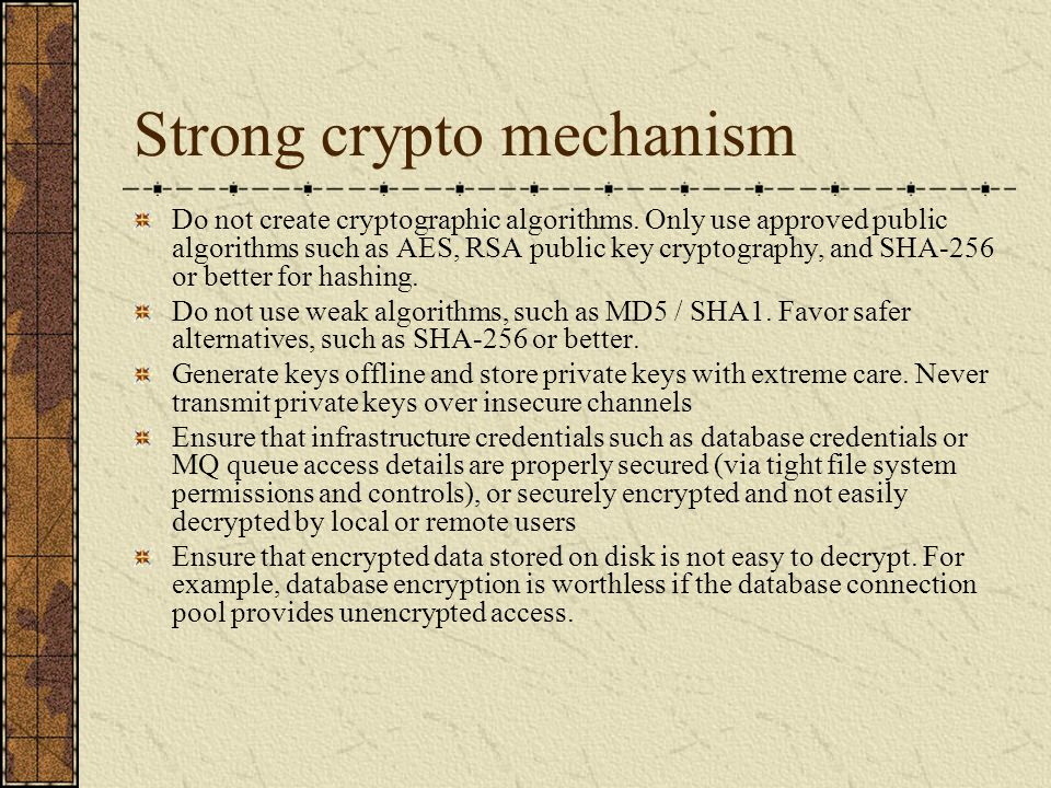 Strong crypto mechanism Do not create cryptographic algorithms. Only use approved public algorithms such as AES, RSA public key cryptography, and SHA-