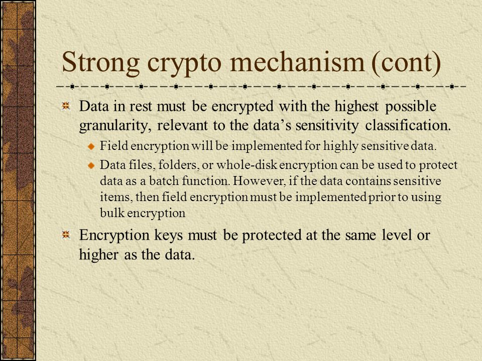 Strong crypto mechanism (cont) Data in rest must be encrypted with the highest possible granularity, relevant to the data's sensitivity classification
