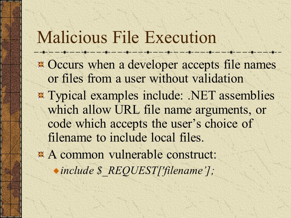 Malicious File Execution Occurs when a developer accepts file names or files from a user without validation Typical examples include:.NET assemblies w
