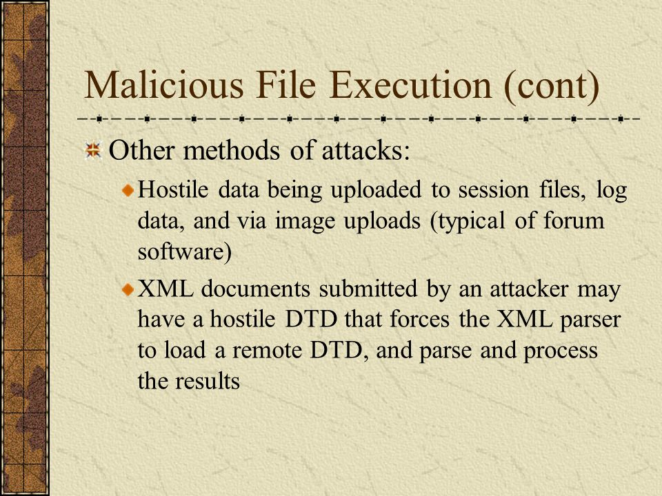 Malicious File Execution (cont) Other methods of attacks: Hostile data being uploaded to session files, log data, and via image uploads (typical of fo