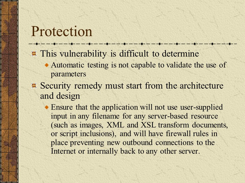 Protection This vulnerability is difficult to determine Automatic testing is not capable to validate the use of parameters Security remedy must start