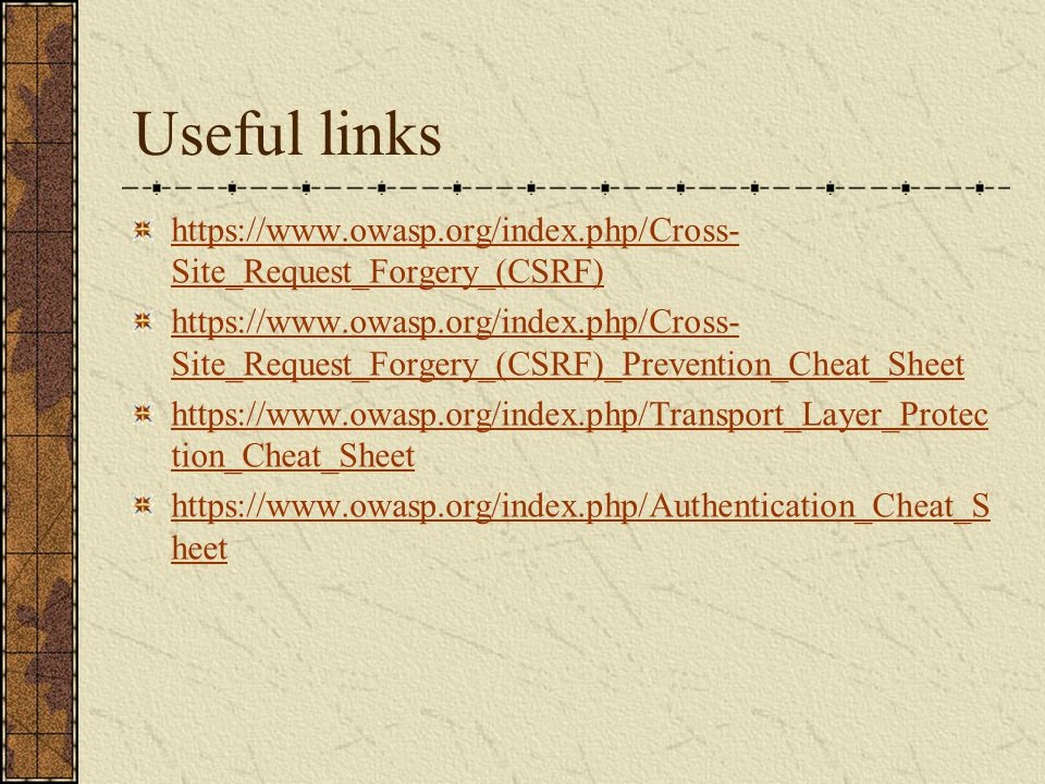 Useful links https://www.owasp.org/index.php/Cross- Site_Request_Forgery_(CSRF) https://www.owasp.org/index.php/Cross- Site_Request_Forgery_(CSRF)_Pre