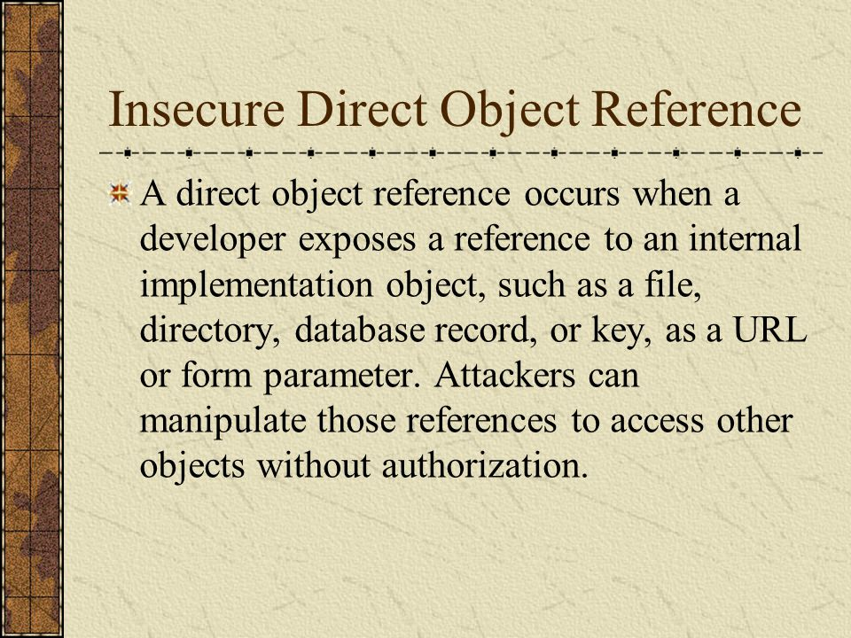 Insecure Direct Object Reference A direct object reference occurs when a developer exposes a reference to an internal implementation object, such as a