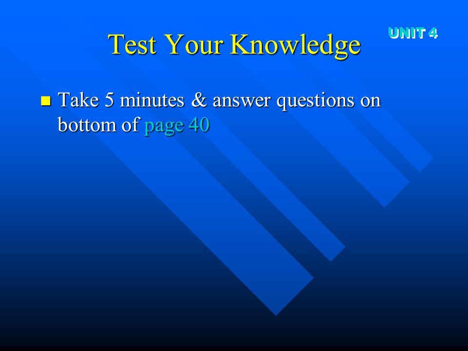 Test Your Knowledge Take 5 minutes & answer questions on bottom of page 40 Take 5 minutes & answer questions on bottom of page 40 UNIT 4