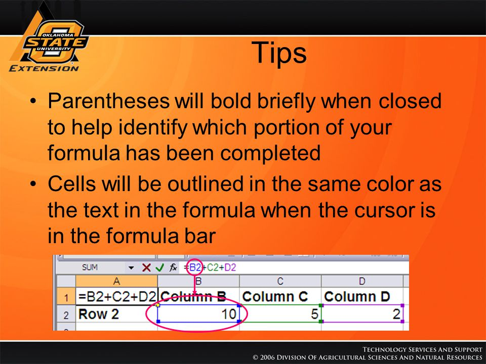 Tips Parentheses will bold briefly when closed to help identify which portion of your formula has been completed Cells will be outlined in the same color as the text in the formula when the cursor is in the formula bar