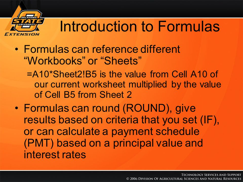 "Introduction to Formulas Formulas can reference different ""Workbooks"" or ""Sheets"" =A10*Sheet2!B5 is the value from Cell A10 of our current worksheet m"