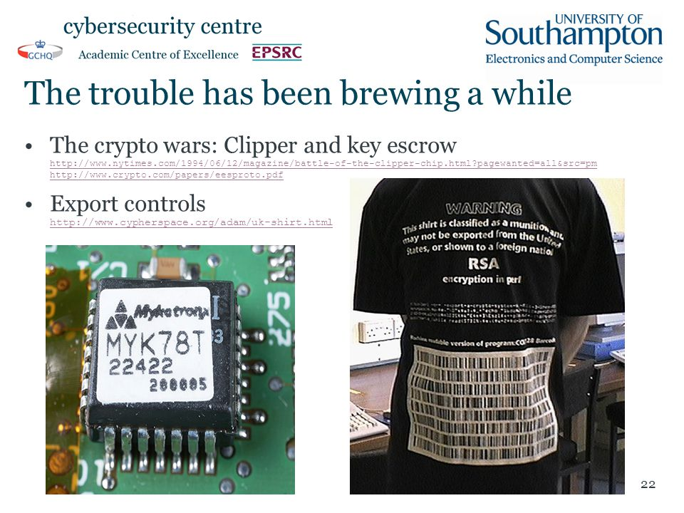 The trouble has been brewing a while The crypto wars: Clipper and key escrow http://www.nytimes.com/1994/06/12/magazine/battle-of-the-clipper-chip.html pagewanted=all&src=pm http://www.crypto.com/papers/eesproto.pdf http://www.nytimes.com/1994/06/12/magazine/battle-of-the-clipper-chip.html pagewanted=all&src=pm http://www.crypto.com/papers/eesproto.pdf Export controls http://www.cypherspace.org/adam/uk-shirt.html http://www.cypherspace.org/adam/uk-shirt.html 22