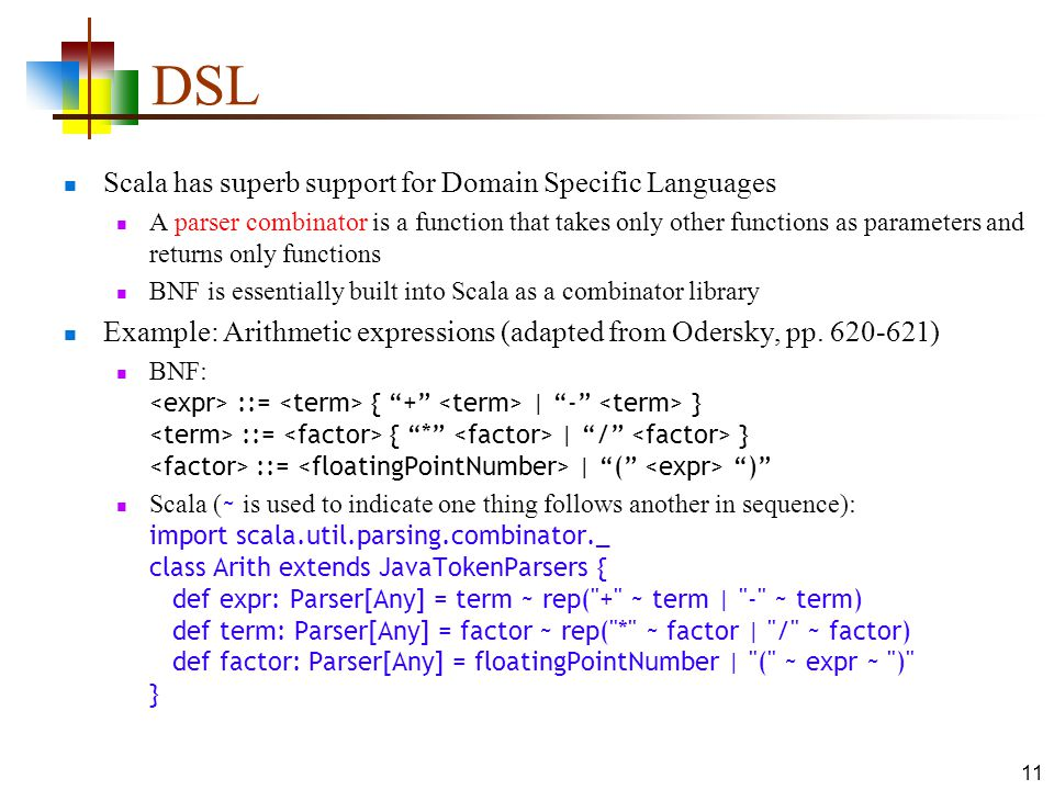 DSL Scala has superb support for Domain Specific Languages A parser combinator is a function that takes only other functions as parameters and returns