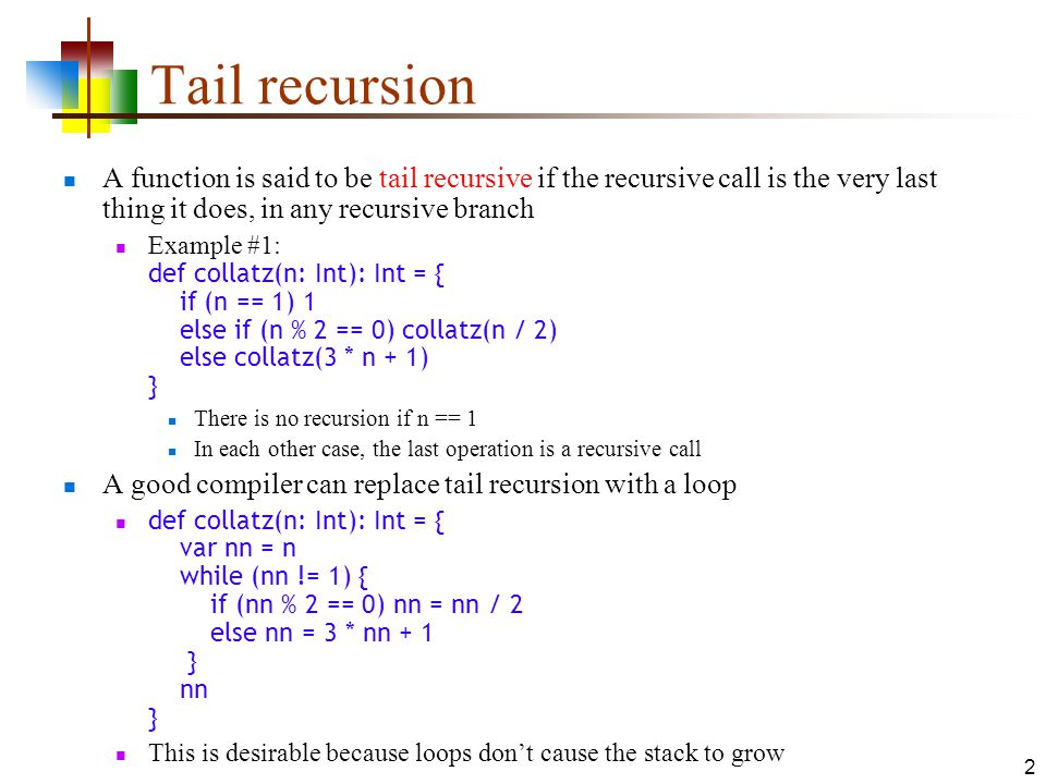 2 Tail recursion A function is said to be tail recursive if the recursive call is the very last thing it does, in any recursive branch Example #1: def