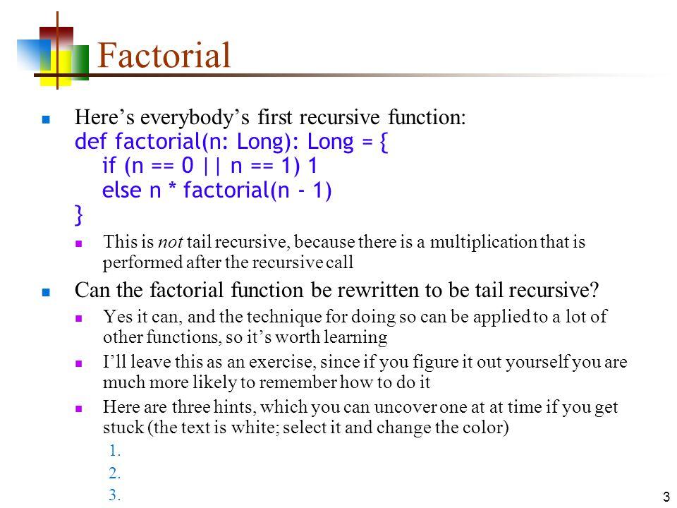 3 Factorial Here's everybody's first recursive function: def factorial(n: Long): Long = { if (n == 0 || n == 1) 1 else n * factorial(n - 1) } This is